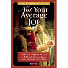 Not Your Average Joe: The Real St. Joseph And The Tools For Real Manhood In The Home, The Church, And The World