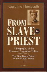 From Slave to Priest: A Biography of the Reverend Augustine Tolton (1854 - 1897) : First Black American Priest of the United States