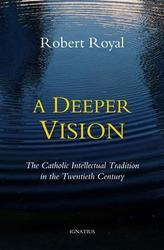 A Deeper Vision: The Catholic Intellectual Tradition in the 20th Century