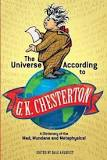 The Universe According to G K Chesterton : A Dictionary of the Mad, Mundane and Metaphysical