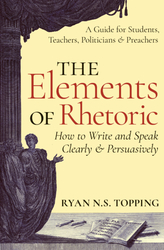 The Elements of Rhetoric - How to write and speak clearly and persuasively.